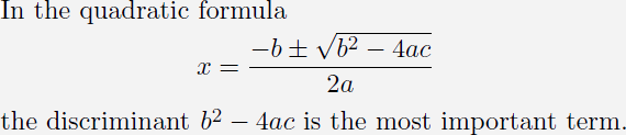 "Document segment: In the quadratic formula, x equals begin fraction minus b plus-minus the square root of b squared minus 4 ""a"" c over 2 ""a"" end fraction, the discriminant, the square root of be squared minus 4 ""a"" c, is the most important term."